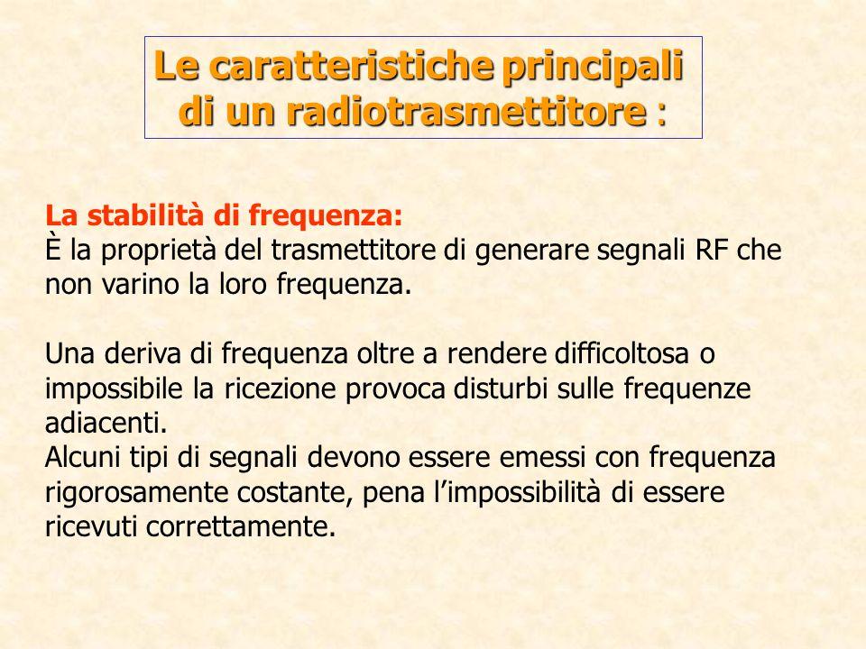 Le caratteristiche principali di un radiotrasmettitore : La stabilità di frequenza: È la proprietà del trasmettitore di generare segnali RF che non va