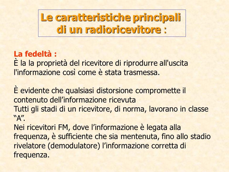 Le caratteristiche principali di un radioricevitore : La fedeltà : È la la proprietà del ricevitore di riprodurre all'uscita l'informazione così come