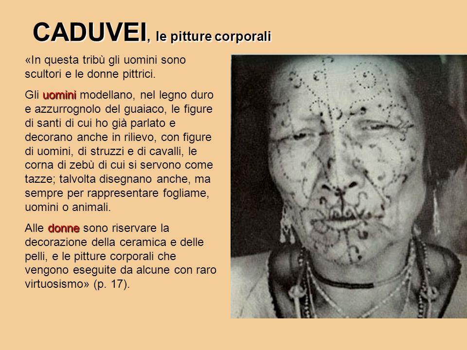 CADUVEI, le pitture corporali «In questa tribù gli uomini sono scultori e le donne pittrici. uomini Gli uomini modellano, nel legno duro e azzurrognol