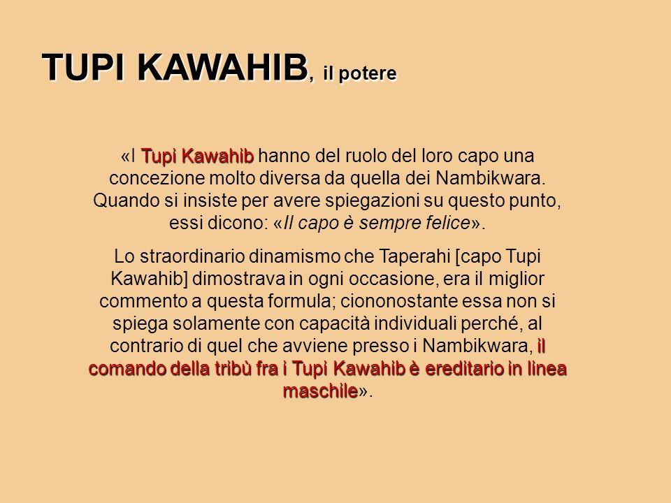 Tupi Kawahib «I Tupi Kawahib hanno del ruolo del loro capo una concezione molto diversa da quella dei Nambikwara. Quando si insiste per avere spiegazi