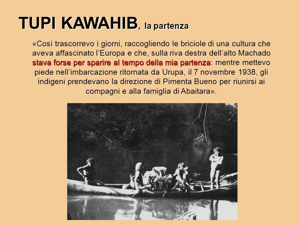 TUPI KAWAHIB, la partenza stava forse per sparire al tempo della mia partenza «Così trascorrevo i giorni, raccogliendo le briciole di una cultura che