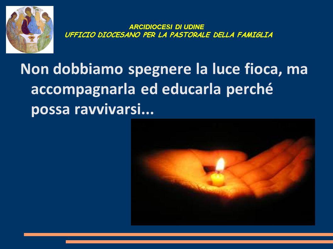 ARCIDIOCESI DI UDINE UFFICIO DIOCESANO PER LA PASTORALE DELLA FAMIGLIA Non dobbiamo spegnere la luce fioca, ma accompagnarla ed educarla perché possa