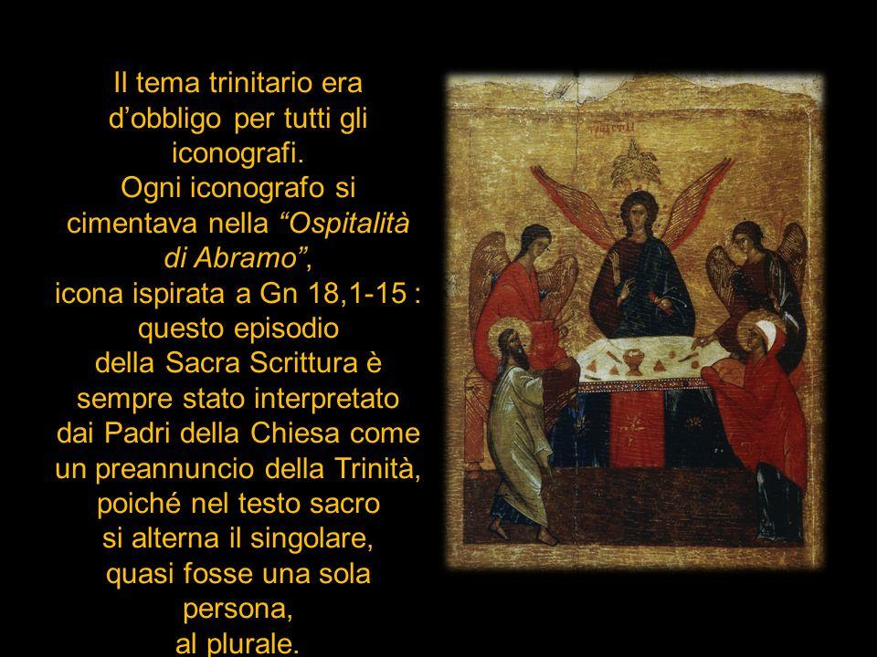 Il tema trinitario era dobbligo per tutti gli iconografi. Ogni iconografo si cimentava nella Ospitalità di Abramo, icona ispirata a Gn 18,1-15 : quest
