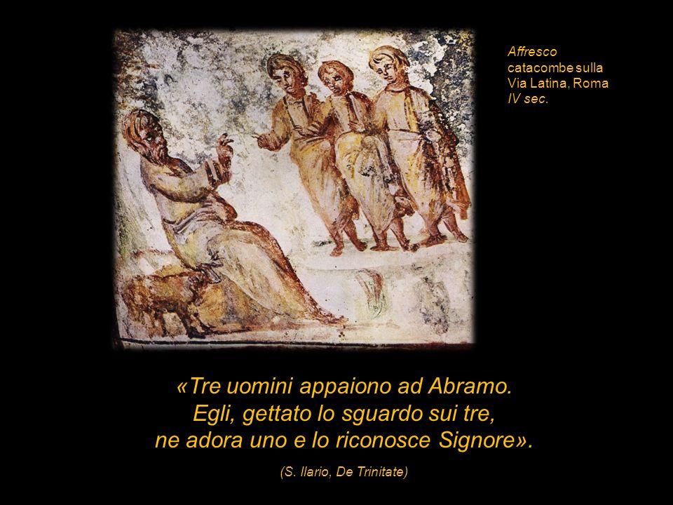«Tre uomini appaiono ad Abramo. Egli, gettato lo sguardo sui tre, ne adora uno e lo riconosce Signore». (S. Ilario, De Trinitate) Affresco catacombe s
