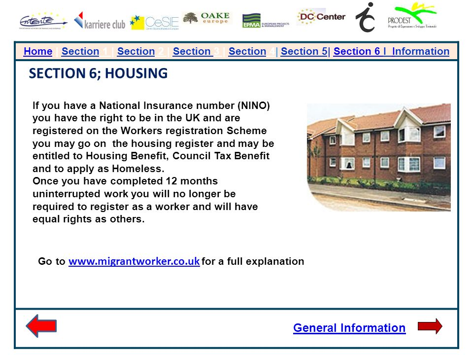 HomeHome | Section 1 | Section 2 | Section 3 | Section 4| Section 5| Section 6 I InformationSection 6 I SECTION 6; HOUSING If you have a National Insurance number (NINO) you have the right to be in the UK and are registered on the Workers registration Scheme you may go on the housing register and may be entitled to Housing Benefit, Council Tax Benefit and to apply as Homeless.
