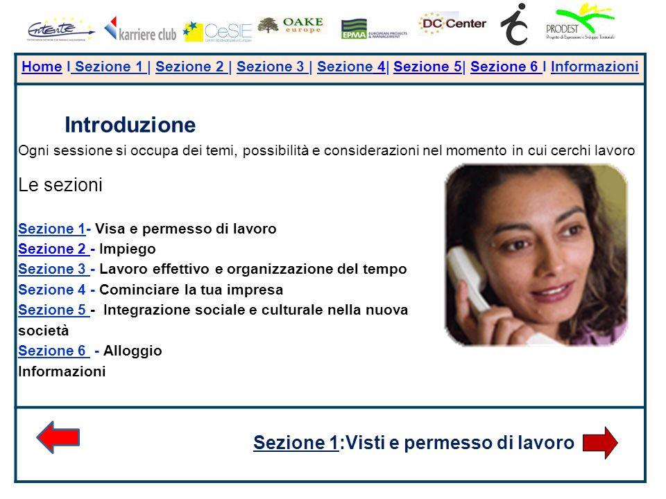 + HomeHome I Sezione 1 | Sezione 2 | Sezione 3 | Sezione 4| Sezione 5| Sezione 6 I Informazioni 4Sezione 5Sezione 6 I Introduzione Ogni sessione si occupa dei temi, possibilità e considerazioni nel momento in cui cerchi lavoro Le sezioni Sezione 1- Visa e permesso di lavoro Sezione 2 Sezione 2 - Impiego Sezione 3 - Lavoro effettivo e organizzazione del tempo Sezione 4 - Cominciare la tua impresa Sezione 5 - Integrazione sociale e culturale nella nuova società Sezione 6 - Alloggio Informazioni Sezione 1:Visti e permesso di lavoro