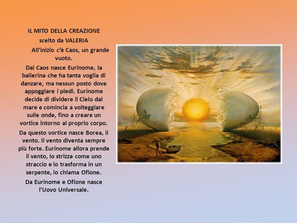 IL MITO DELLA CREAZIONE scelto da VALERIA Allinizio cè Caos, un grande vuoto. Dal Caos nasce Eurinome, la ballerina che ha tanta voglia di danzare, ma