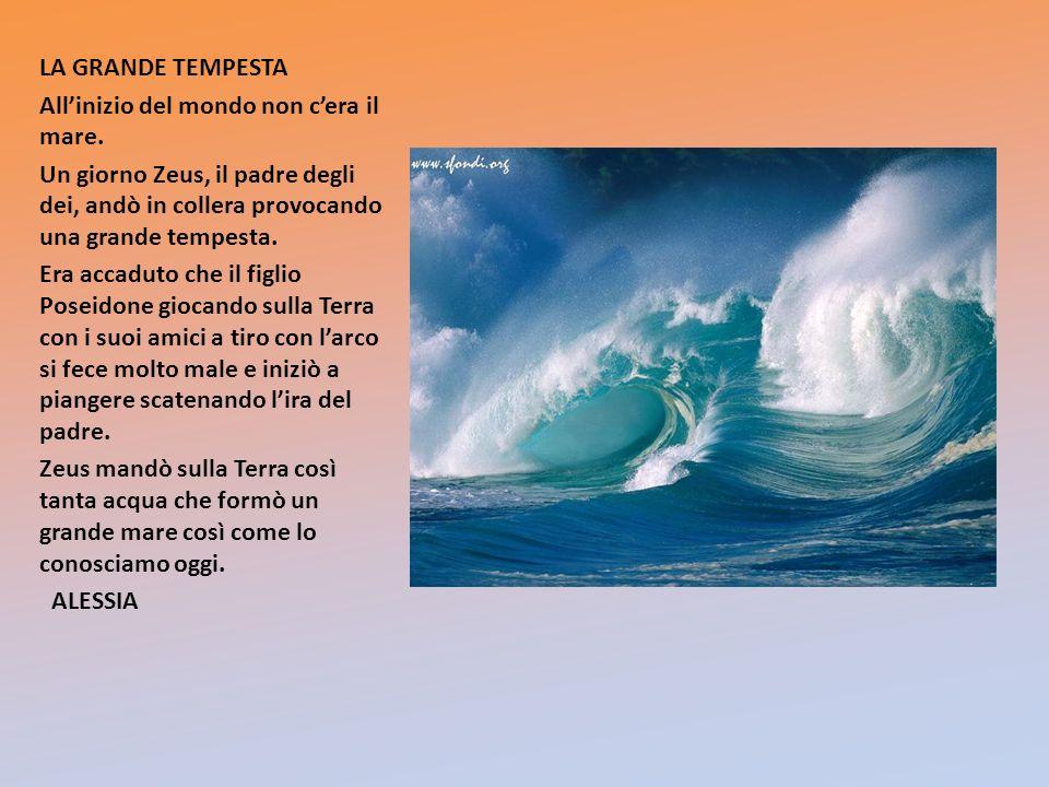 LA GRANDE TEMPESTA Allinizio del mondo non cera il mare. Un giorno Zeus, il padre degli dei, andò in collera provocando una grande tempesta. Era accad