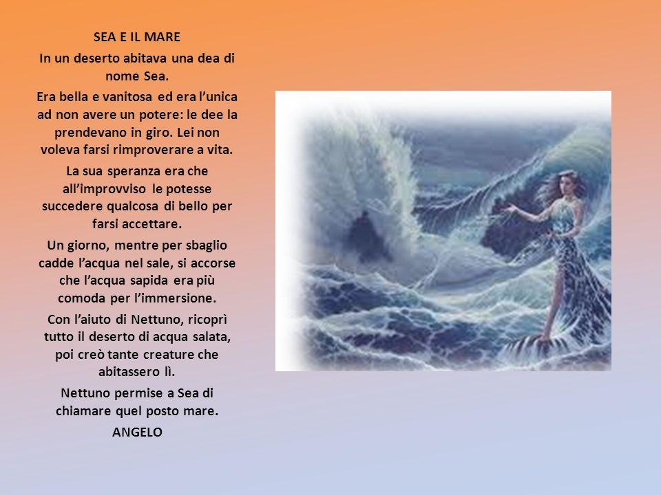 SEA E IL MARE In un deserto abitava una dea di nome Sea. Era bella e vanitosa ed era lunica ad non avere un potere: le dee la prendevano in giro. Lei