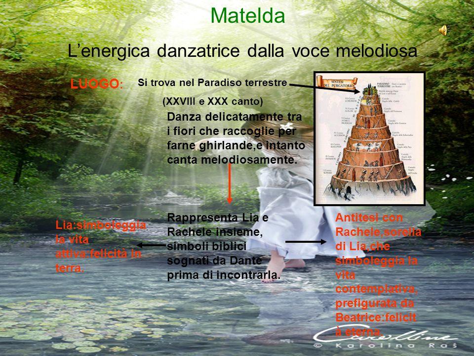 Matelda Lenergica danzatrice dalla voce melodiosa Si trova nel Paradiso terrestre (XXVIII e XXX canto) Danza delicatamente tra i fiori che raccoglie p