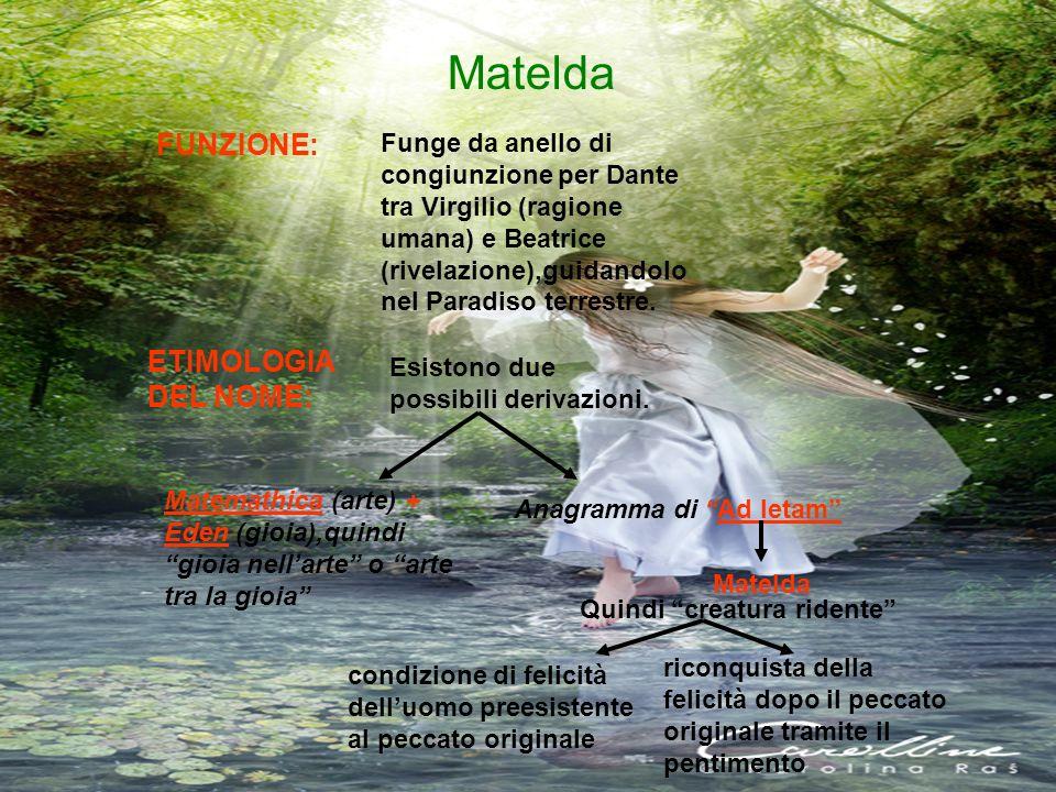 Matelda Funge da anello di congiunzione per Dante tra Virgilio (ragione umana) e Beatrice (rivelazione),guidandolo nel Paradiso terrestre. FUNZIONE: E