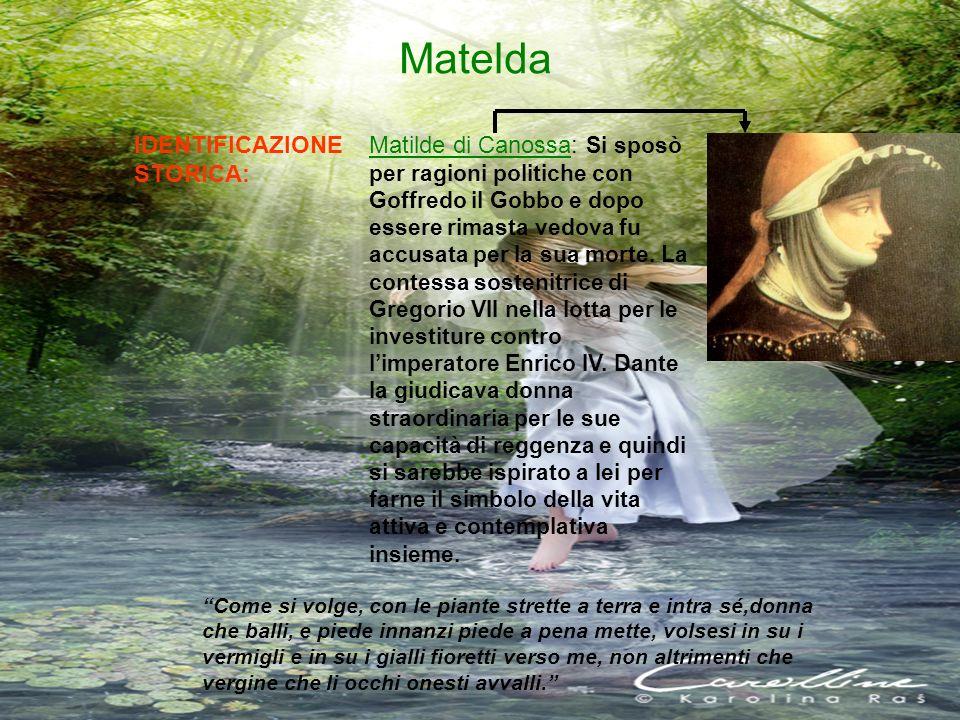 Matelda IDENTIFICAZIONE STORICA: Matilde di Canossa: Si sposò per ragioni politiche con Goffredo il Gobbo e dopo essere rimasta vedova fu accusata per