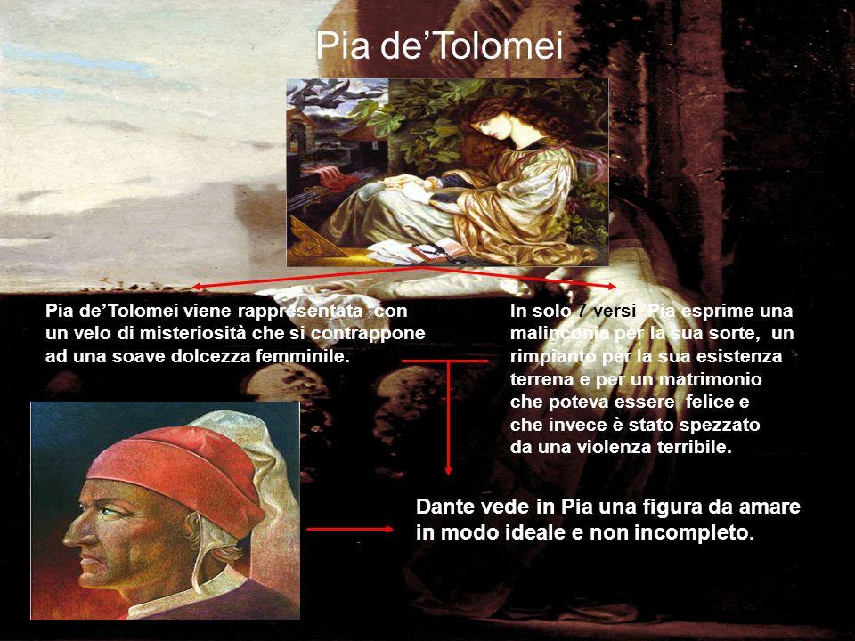 Pia deTolomei Pia deTolomei viene rappresentata con un velo di misteriosità che si contrappone ad una soave dolcezza femminile. In solo 7 versi Pia es