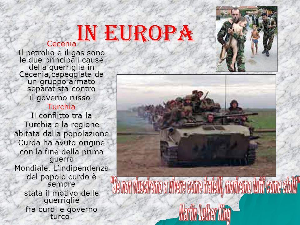 In Europa Cecenia Il petrolio e il gas sono le due principali cause della guerriglia in Cecenia,capeggiata da un gruppo armato separatista contro il governo russo.