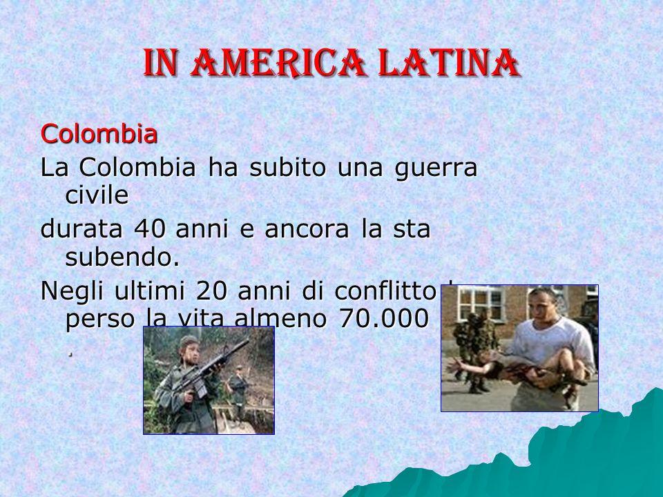 In America Latina Colombia La Colombia ha subito una guerra civile durata 40 anni e ancora la sta subendo.