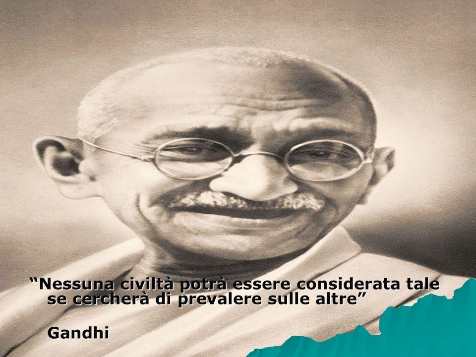 Nessuna civiltà potrà essere considerata tale se cercherà di prevalere sulle altre Gandhi Gandhi