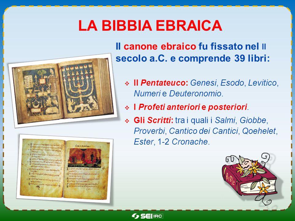 LA BIBBIA EBRAICA Il canone ebraico fu fissato nel II secolo a.C. e comprende 39 libri: Il Pentateuco: Genesi, Esodo, Levitico, Numeri e Deuteronomio.