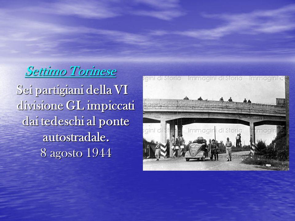 Settimo Torinese Sei partigiani della VI divisione GL impiccati dai tedeschi al ponte autostradale. 8 agosto 1944 Sei partigiani della VI divisione GL