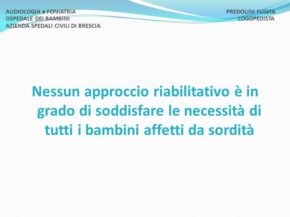 Nessun approccio riabilitativo è in grado di soddisfare le necessità di tutti i bambini affetti da sordità AUDIOLOGIA e FONIATRIA PREDOLINI FULVIA OSP