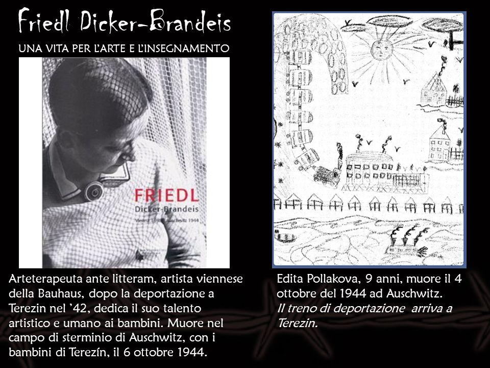 Friedl Dicker-Brandeis UNA VITA PER LARTE E LINSEGNAMENTO Edita Pollakova, 9 anni, muore il 4 ottobre del 1944 ad Auschwitz. Il treno di deportazione