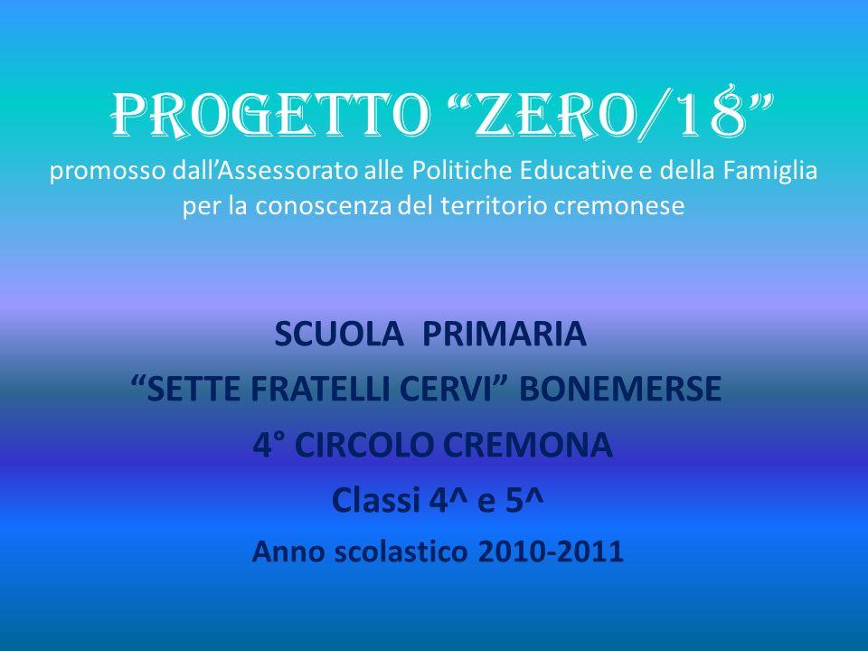 PROGETTO ZERO/18 promosso dallAssessorato alle Politiche Educative e della Famiglia per la conoscenza del territorio cremonese SCUOLA PRIMARIA SETTE F