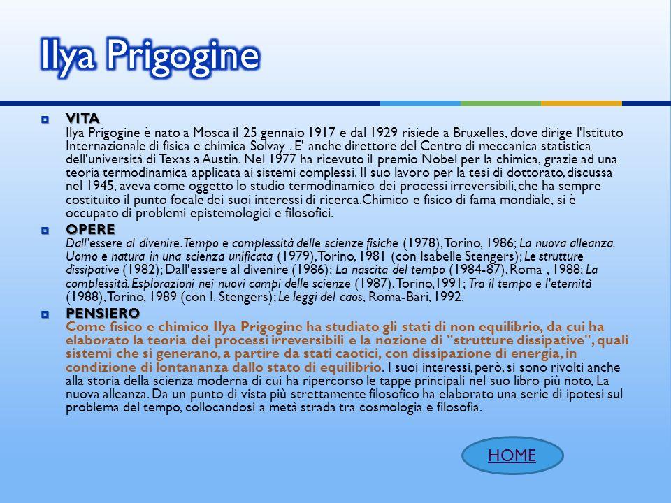 VITA VITA Ilya Prigogine è nato a Mosca il 25 gennaio 1917 e dal 1929 risiede a Bruxelles, dove dirige l'Istituto Internazionale di fisica e chimica S