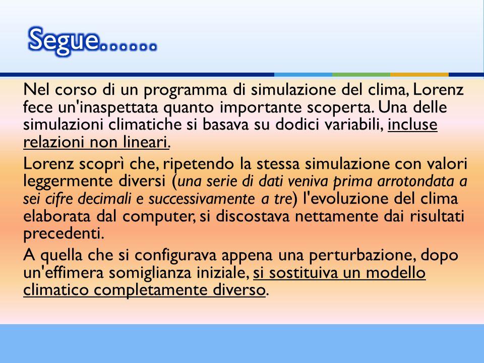 Nel corso di un programma di simulazione del clima, Lorenz fece un'inaspettata quanto importante scoperta. Una delle simulazioni climatiche si basava
