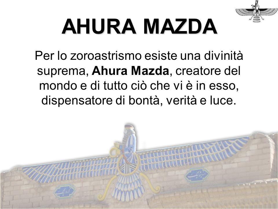 Per lo zoroastrismo esiste una divinità suprema, Ahura Mazda, creatore del mondo e di tutto ciò che vi è in esso, dispensatore di bontà, verità e luce