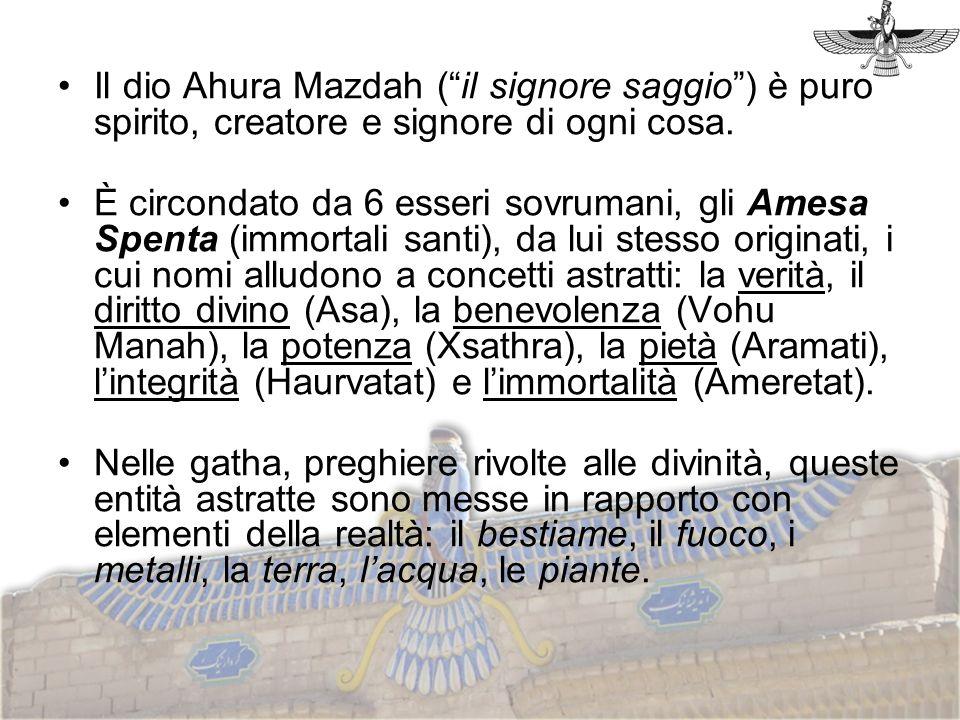 Il dio Ahura Mazdah (il signore saggio) è puro spirito, creatore e signore di ogni cosa. È circondato da 6 esseri sovrumani, gli Amesa Spenta (immorta