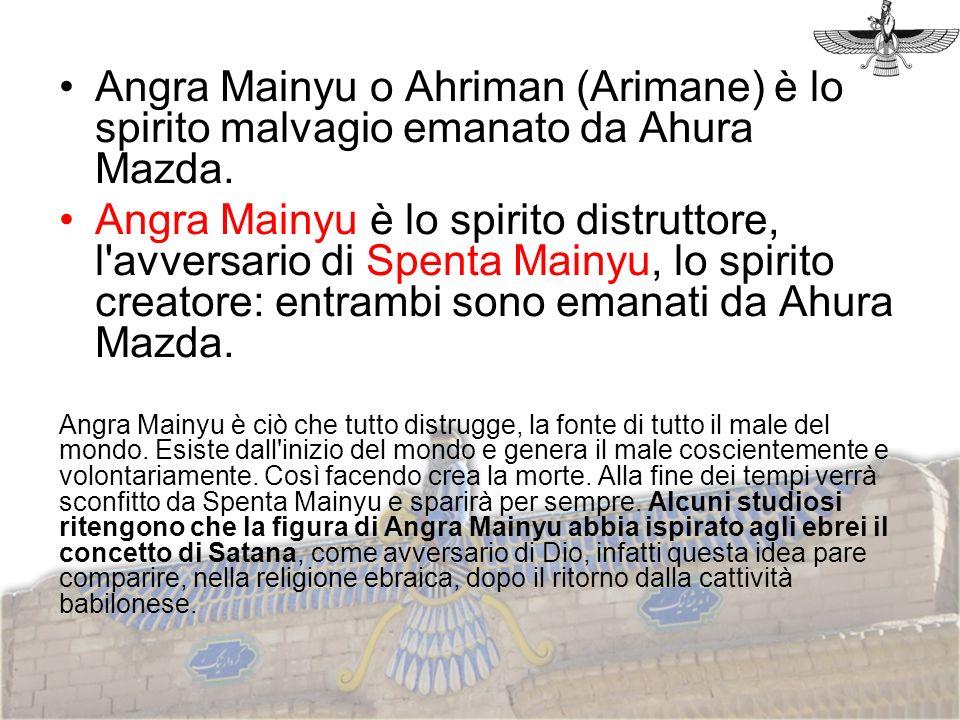 Angra Mainyu o Ahriman (Arimane) è lo spirito malvagio emanato da Ahura Mazda. Angra Mainyu è lo spirito distruttore, l'avversario di Spenta Mainyu, l