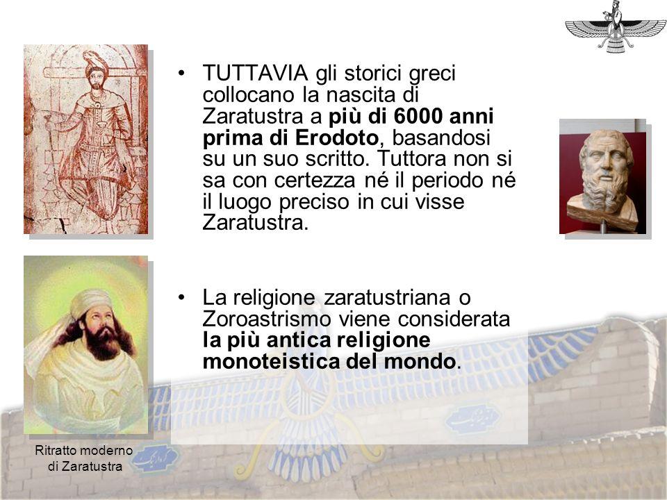 TUTTAVIA gli storici greci collocano la nascita di Zaratustra a più di 6000 anni prima di Erodoto, basandosi su un suo scritto. Tuttora non si sa con