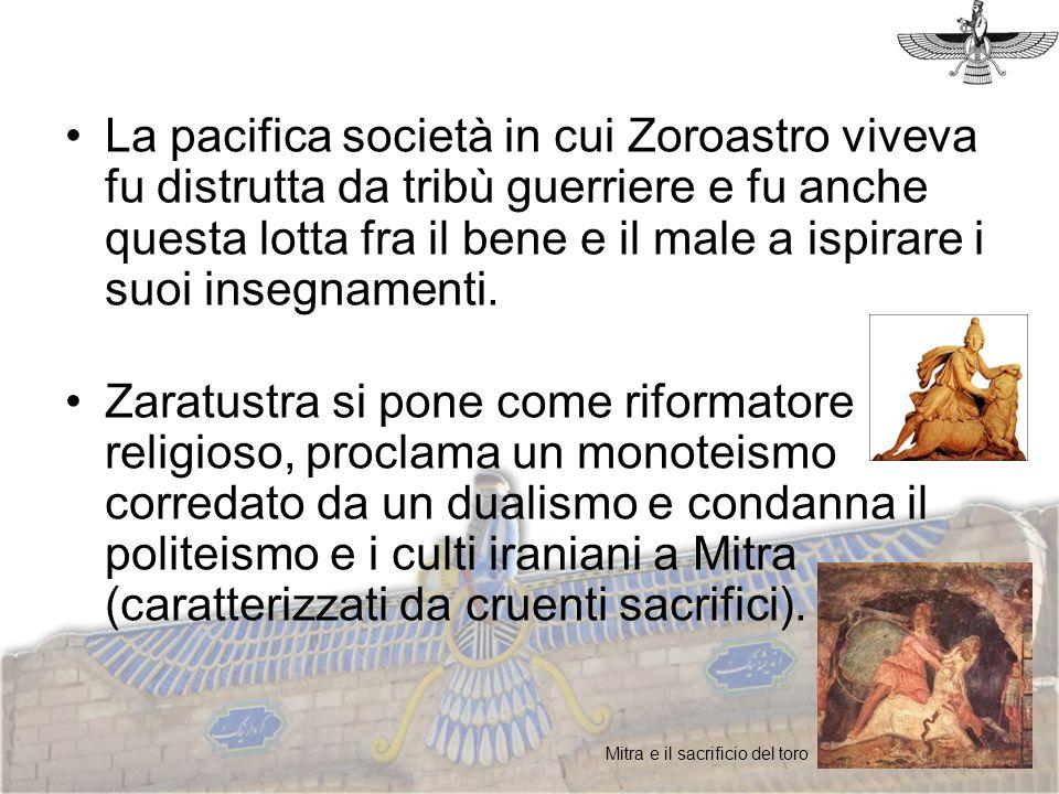 La pacifica società in cui Zoroastro viveva fu distrutta da tribù guerriere e fu anche questa lotta fra il bene e il male a ispirare i suoi insegnamen