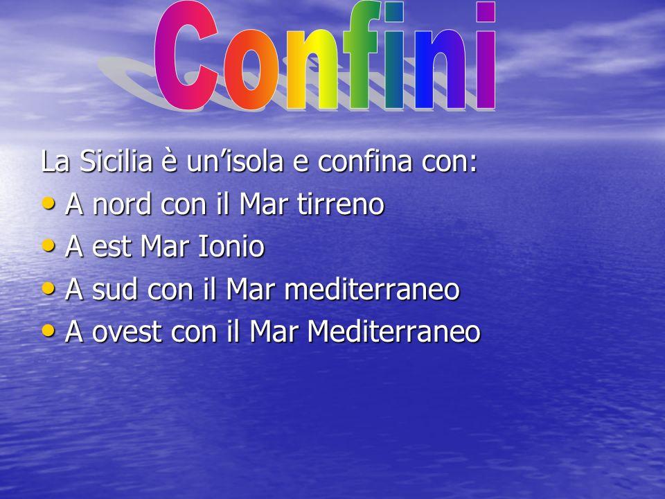 La Sicilia è unisola e confina con: A nord con il Mar tirreno A nord con il Mar tirreno A est Mar Ionio A est Mar Ionio A sud con il Mar mediterraneo A sud con il Mar mediterraneo A ovest con il Mar Mediterraneo A ovest con il Mar Mediterraneo