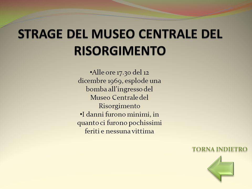 Alle ore 17.30 del 12 dicembre 1969, esplode una bomba allingresso del Museo Centrale del Risorgimento I danni furono minimi, in quanto ci furono poch