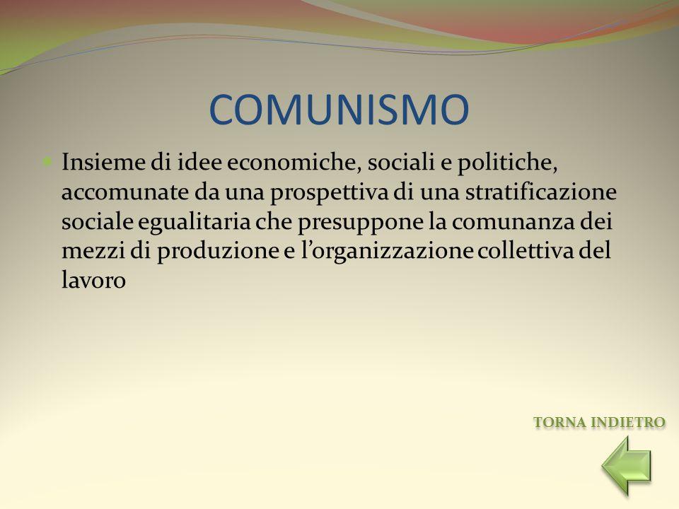 COMUNISMO Insieme di idee economiche, sociali e politiche, accomunate da una prospettiva di una stratificazione sociale egualitaria che presuppone la