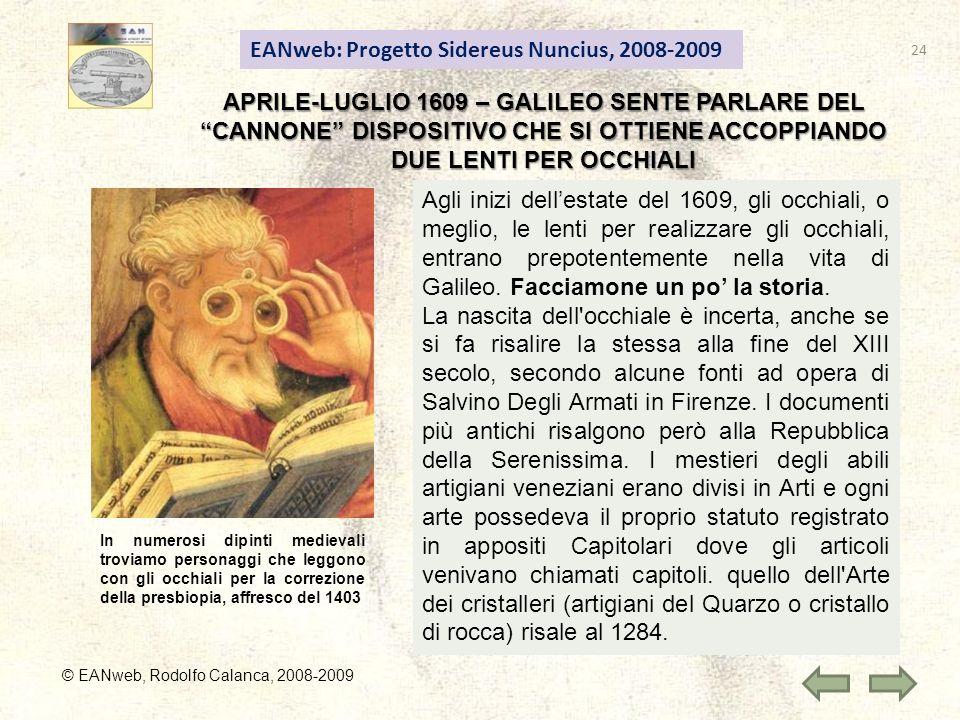EANweb: Progetto Sidereus Nuncius, 2008-2009 © EANweb, Rodolfo Calanca, 2008-2009 APRILE-LUGLIO 1609 – GALILEO SENTE PARLARE DEL CANNONE DISPOSITIVO CHE SI OTTIENE ACCOPPIANDO DUE LENTI PER OCCHIALI Agli inizi dellestate del 1609, gli occhiali, o meglio, le lenti per realizzare gli occhiali, entrano prepotentemente nella vita di Galileo.