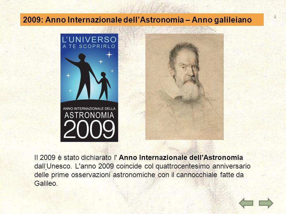 2009: Anno Internazionale dellAstronomia – Anno galileiano Il 2009 è stato dichiarato l' Anno Internazionale dell'Astronomia dallUnesco. L'anno 2009 c
