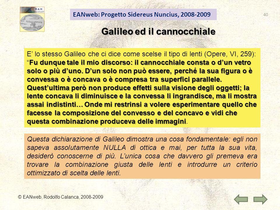 EANweb: Progetto Sidereus Nuncius, 2008-2009 © EANweb, Rodolfo Calanca, 2008-2009 Galileo ed il cannocchiale E lo stesso Galileo che ci dice come scelse il tipo di lenti (Opere, VI, 259): Fu dunque tale il mio discorso: il cannocchiale consta o dun vetro solo o più duno.