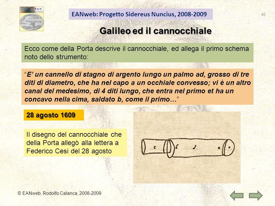 EANweb: Progetto Sidereus Nuncius, 2008-2009 © EANweb, Rodolfo Calanca, 2008-2009 Galileo ed il cannocchiale Ecco come della Porta descrive il cannocchiale, ed allega il primo schema noto dello strumento: E un cannello di stagno di argento lungo un palmo ad, grosso di tre diti di diametro, che ha nel capo a un occhiale convesso; vi è un altro canal del medesimo, di 4 diti lungo, che entra nel primo et ha un concavo nella cima, saldato b, come il primo… Il disegno del cannocchiale che della Porta allegò alla lettera a Federico Cesi del 28 agosto 28 agosto 1609 46