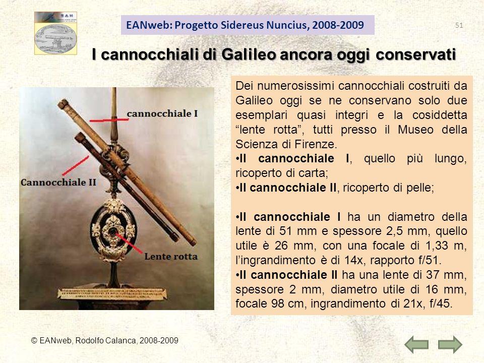© EANweb, Rodolfo Calanca, 2008-2009 EANweb: Progetto Sidereus Nuncius, 2008-2009 I cannocchiali di Galileo ancora oggi conservati Dei numerosissimi cannocchiali costruiti da Galileo oggi se ne conservano solo due esemplari quasi integri e la cosiddetta lente rotta, tutti presso il Museo della Scienza di Firenze.