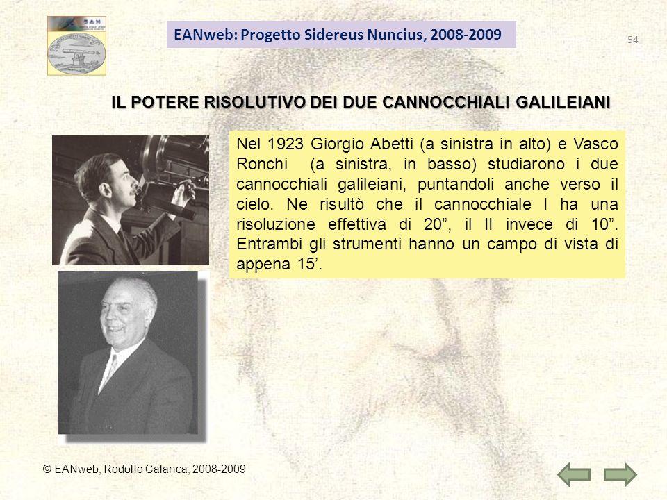 54 EANweb: Progetto Sidereus Nuncius, 2008-2009 © EANweb, Rodolfo Calanca, 2008-2009 IL POTERE RISOLUTIVO DEI DUE CANNOCCHIALI GALILEIANI Nel 1923 Giorgio Abetti (a sinistra in alto) e Vasco Ronchi (a sinistra, in basso) studiarono i due cannocchiali galileiani, puntandoli anche verso il cielo.
