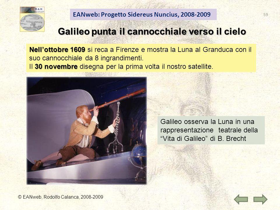 EANweb: Progetto Sidereus Nuncius, 2008-2009 © EANweb, Rodolfo Calanca, 2008-2009 Galileo punta il cannocchiale verso il cielo Nellottobre 1609 Nellottobre 1609 si reca a Firenze e mostra la Luna al Granduca con il suo cannocchiale da 8 ingrandimenti.