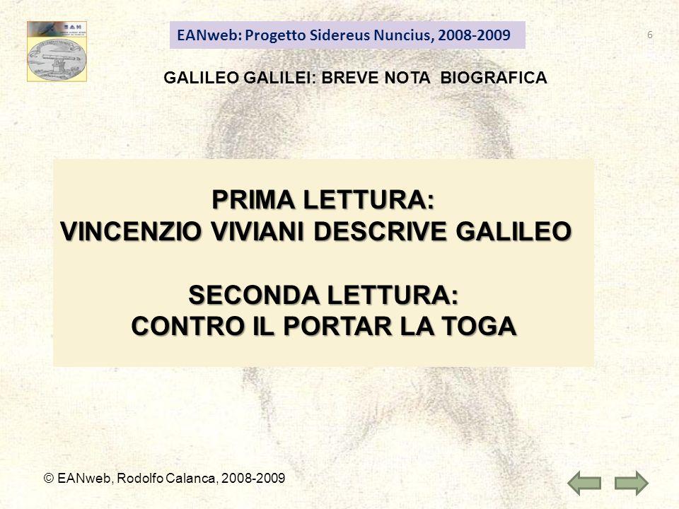 EANweb: Progetto Sidereus Nuncius, 2008-2009 © EANweb, Rodolfo Calanca, 2008-2009 GALILEO GALILEI: BREVE NOTA BIOGRAFICA PRIMA LETTURA: VINCENZIO VIVIANI DESCRIVE GALILEO SECONDA LETTURA: CONTRO IL PORTAR LA TOGA 6