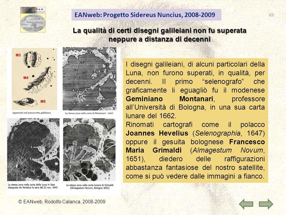 EANweb: Progetto Sidereus Nuncius, 2008-2009 © EANweb, Rodolfo Calanca, 2008-2009 La qualità di certi disegni galileiani non fu superata neppure a distanza di decenni I disegni galileiani, di alcuni particolari della Luna, non furono superati, in qualità, per decenni.