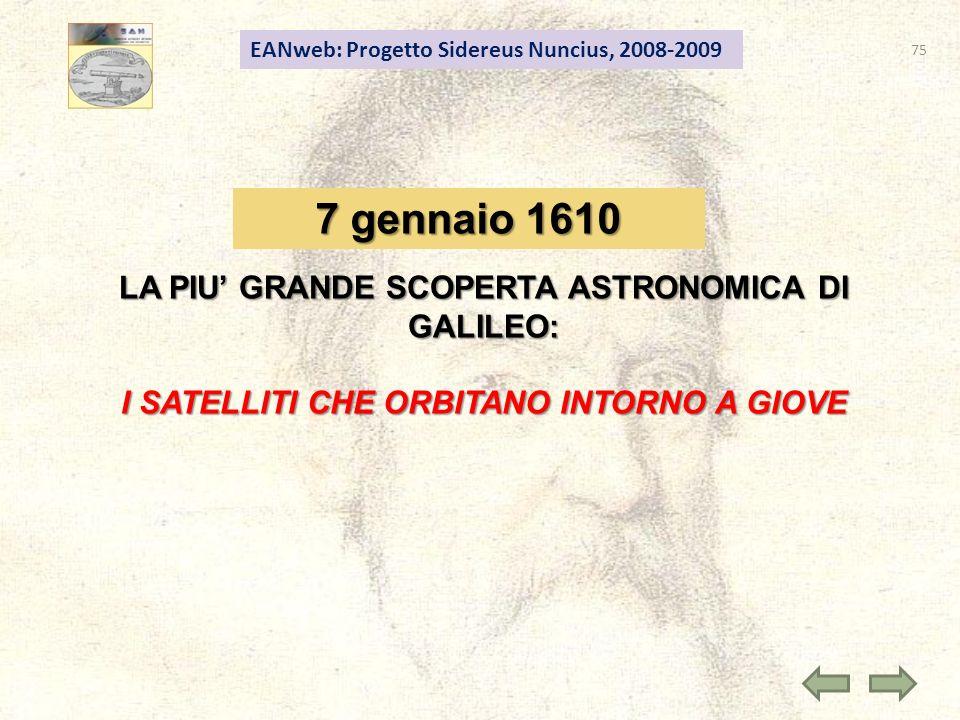 75 EANweb: Progetto Sidereus Nuncius, 2008-2009 7 gennaio 1610 LA PIU GRANDE SCOPERTA ASTRONOMICA DI GALILEO: I SATELLITI CHE ORBITANO INTORNO A GIOVE