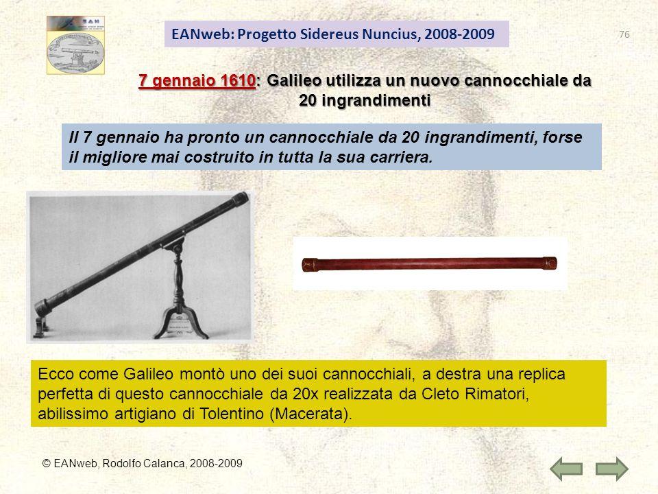 EANweb: Progetto Sidereus Nuncius, 2008-2009 © EANweb, Rodolfo Calanca, 2008-2009 7 gennaio 1610: Galileo utilizza un nuovo cannocchiale da 20 ingrandimenti Il 7 gennaio ha pronto un cannocchiale da 20 ingrandimenti, forse il migliore mai costruito in tutta la sua carriera.