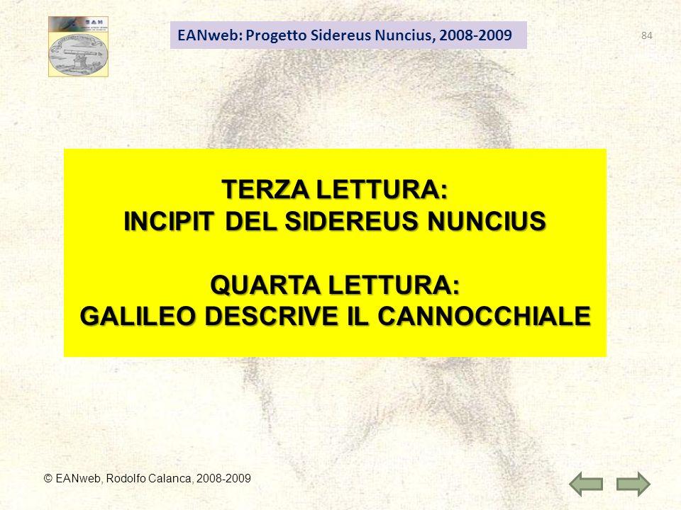 EANweb: Progetto Sidereus Nuncius, 2008-2009 © EANweb, Rodolfo Calanca, 2008-2009 TERZA LETTURA: INCIPIT DEL SIDEREUS NUNCIUS QUARTA LETTURA: GALILEO DESCRIVE IL CANNOCCHIALE 84