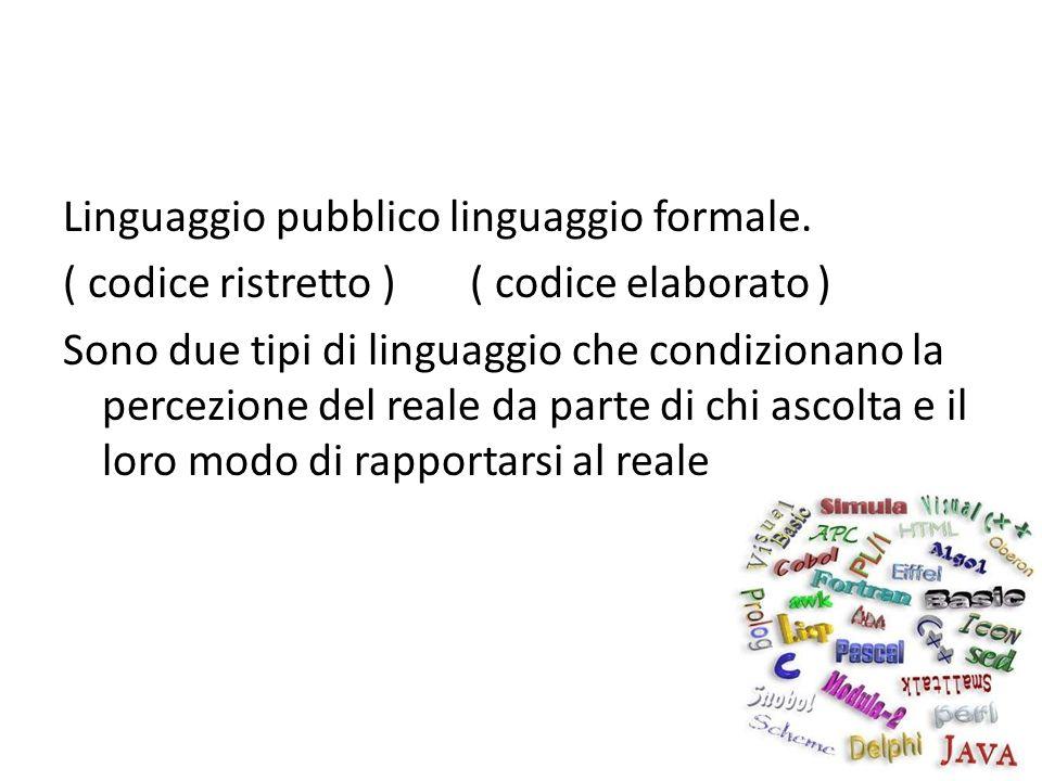 Linguaggio pubblico linguaggio formale. ( codice ristretto ) ( codice elaborato ) Sono due tipi di linguaggio che condizionano la percezione del reale