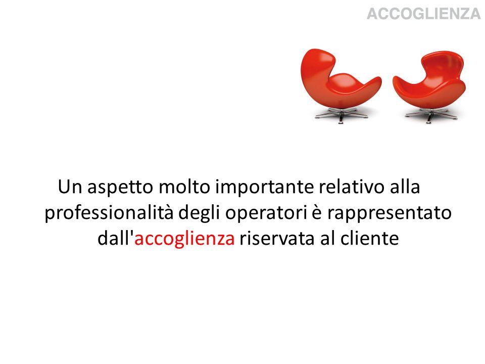 Un aspetto molto importante relativo alla professionalità degli operatori è rappresentato dall'accoglienza riservata al cliente