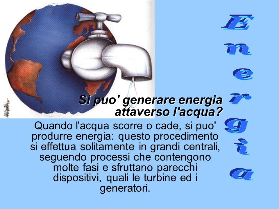 Si puo' generare energia attaverso l'acqua? Quando l'acqua scorre o cade, si puo' produrre energia: questo procedimento si effettua solitamente in gra